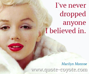 quotes - I've never dropped anyone I believed in.