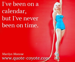 quotes - I've been on a calendar, but I've never been on time.