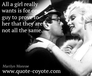 quotes - All a girl really wants is for one guy to prove to her that they are not all the same.