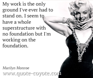 quotes - My work is the only ground I've ever had to stand on. I seem to have a whole superstructure with no foundation but I'm working on the foundation.