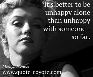 Life quotes - It's better to be unhappy alone than unhappy with someone - so far.