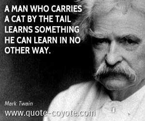 quotes - A man who carries a cat by the tail learns something he can learn in no other way.