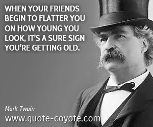 Brainy quotes - When your friends begin to flatter you on how young you look, it's a sure sign you're getting old.