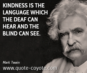 quotes - Kindness is the language which the deaf can hear and the blind can see.