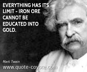Everything quotes - Everything has its limit - iron ore cannot be educated into gold.