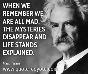 Life quotes - When we remember we are all mad, the mysteries disappear and life stands explained.