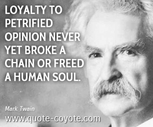 Human quotes - Loyalty to petrified opinion never yet broke a chain or freed a human soul.