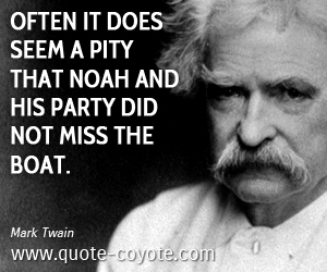 quotes - Often it does seem a pity that Noah and his party did not miss the boat.