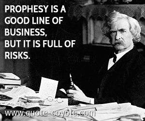 Business quotes - Prophesy is a good line of business, but it is full of risks.