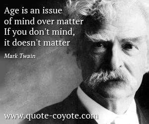 quotes - Age is an issue of mind over matter. If you don't mind, it doesn't matter.