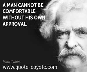 quotes - A man cannot be comfortable without his own approval.