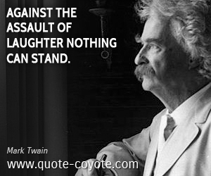 Nothing quotes - Against the assault of laughter nothing can stand.