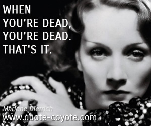Life quotes - When you're dead, you're dead. That's it.