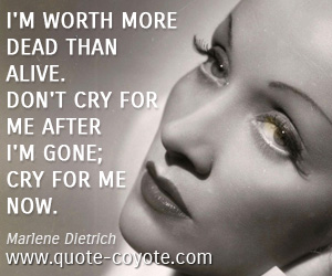 Life quotes - I'm worth more dead than alive. Don't cry for me after I'm gone; cry for me now.