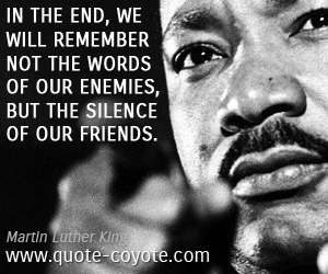 Friends quotes - In the end, we will remember not the words of our enemies, but the silence of our friends.