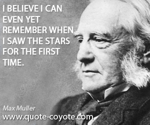 Remember quotes - I believe I can even yet remember when I saw the stars for the first time.