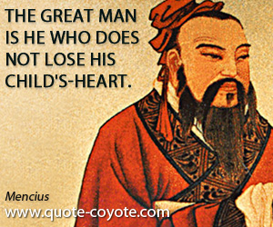 Great quotes - The great man is he who does not lose his child's-heart.