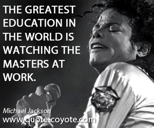 World quotes - The greatest education in the world is watching the masters at work.