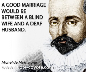 quotes - A good marriage would be between a blind wife and a deaf husband.