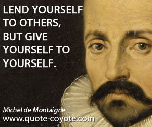 quotes - Lend yourself to others, but give yourself to yourself.