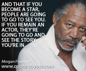 quotes - And that if you become a star, people are going to go to see you. If you remain an actor, they're going to go and see the story you're in.
