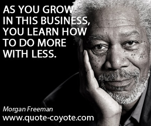 Business quotes - As you grow in this business, you learn how to do more with less.