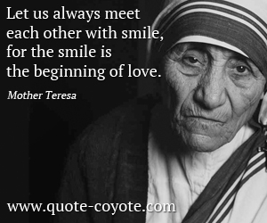 Love quotes - Let us always meet each other with smile, for the smile is the beginning of love.