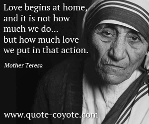 quotes - Love begins at home, and it is not how much we do... but how much love we put in that action.