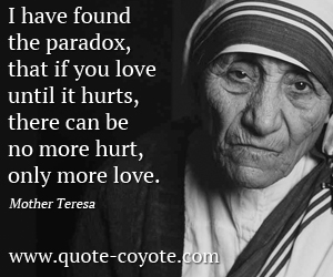 quotes - I have found the paradox, that if you love until it hurts, there can be no more hurt, only more love.
