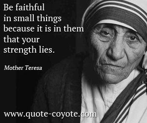 quotes - Be faithful in small things because it is in them that your strength lies.