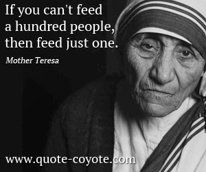 quotes - If you can't feed a hundred people, then feed just one.