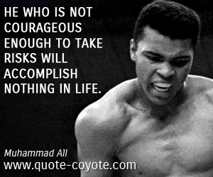 quotes - He who is not courageous enough to take risks will accomplish nothing in life.