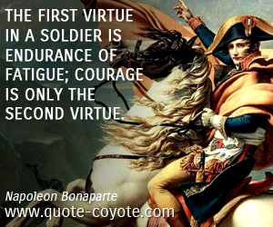 Virtue quotes - The first virtue in a soldier is endurance of fatigue; courage is only the second virtue.