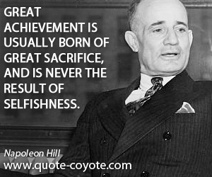 Never quotes - Great achievement is usually born of great sacrifice, and is never the result of selfishness.