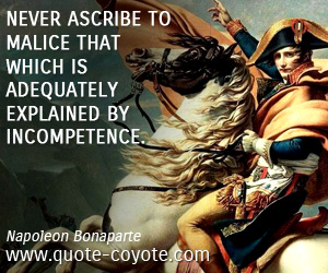 quotes - Never ascribe to malice that which is adequately explained by incompetence.