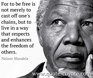 Freedom quotes - For to be free is not merely to cast off one's chains, but to live in a way that respects and enhances the freedom of others.