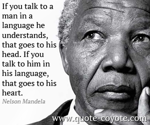 quotes - If you talk to a man in a language he understands, that goes to his head. If you talk to him in his language, that goes to his heart.