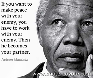 Work quotes - If you want to make peace with your enemy, you have to work with your enemy. Then he becomes your partner.