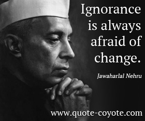 Life quotes - Ignorance is always afraid of change.