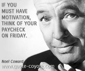 Think quotes - If you must have motivation, think of your paycheck on Friday.