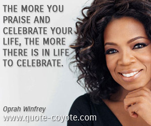 quotes - The more you praise and celebrate your life, the more there is in life to celebrate.