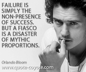 quotes - Failure is simply the non-presence of success. But a fiasco is a disaster of mythic proportions.