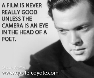 quotes - A film is never really good unless the camera is an eye in the head of a poet.