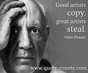 quotes - Good artists copy, great artists steal.