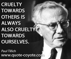 Always quotes - Cruelty towards others is always also cruelty towards ourselves.
