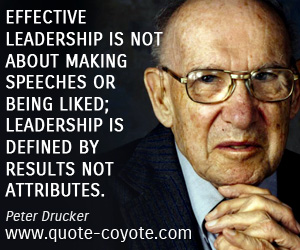 quotes - Effective leadership is not about making speeches or being liked; leadership is defined by results not attributes.