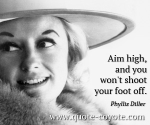 High quotes - <p>Aim high, and you won't shoot your foot off.</p>
