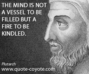 Mind quotes - The mind is not a vessel to be filled but a fire to be kindled.