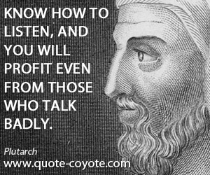 Know quotes - Know how to listen, and you will profit even from those who talk badly.