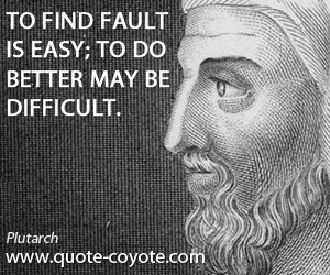 Better quotes - To find fault is easy; to do better may be difficult.